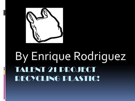 TALENT 21 PROJECT RECYCLING PLASTIC! By Enrique Rodriguez.
