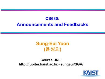 CS680: Announcements and Feedbacks Sung-Eui Yoon ( 윤성의 ) Course URL: