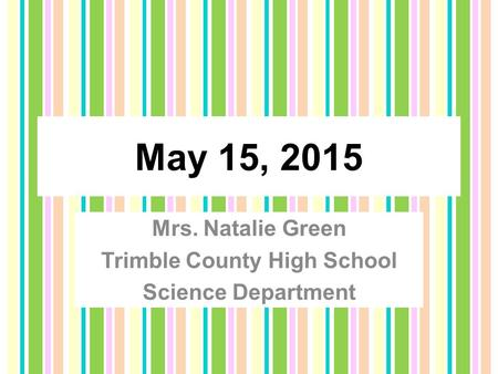 May 15, 2015 Mrs. Natalie Green Trimble County High School Science Department.