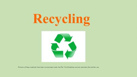 Recycling Portions of these materials have been incorporated under the Fair Use Guidelines and are restricted from further use.