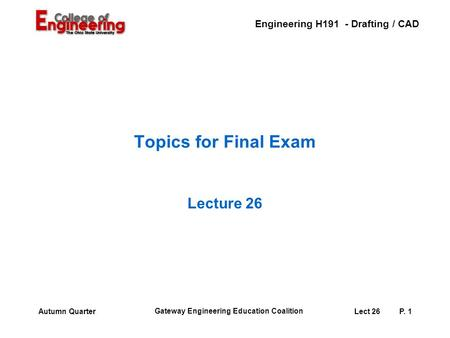Engineering H191 - Drafting / CAD Gateway Engineering Education Coalition Lect 26P. 1Autumn Quarter Topics for Final Exam Lecture 26.