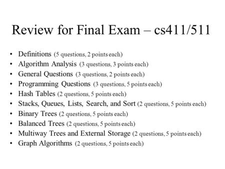 Review for Final Exam – cs411/511 Definitions (5 questions, 2 points each) Algorithm Analysis (3 questions, 3 points each) General Questions (3 questions,