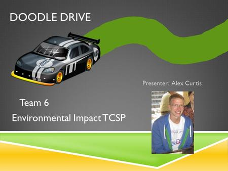 DOODLE DRIVE Presenter: Alex Curtis Team 6 Environmental Impact TCSP.