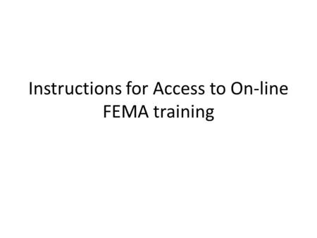 Instructions for Access to On-line FEMA training.