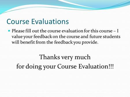 Course Evaluations Please fill out the course evaluation for this course – I value your feedback on the course and future students will benefit from the.