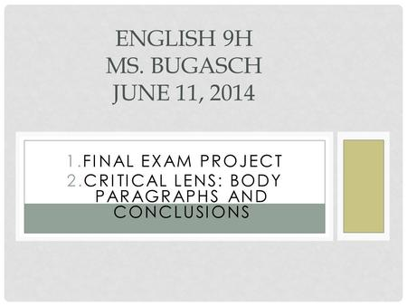 GOALS 1.FINAL EXAM PROJECT 2.CRITICAL LENS: BODY PARAGRAPHS AND CONCLUSIONS ENGLISH 9H MS. BUGASCH JUNE 11, 2014.