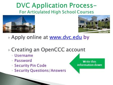  Apply online at www.dvc.edu bywww.dvc.edu  Creating an OpenCCC account ◦ Username ◦ Password ◦ Security Pin Code ◦ Security Questions/Answers Write.
