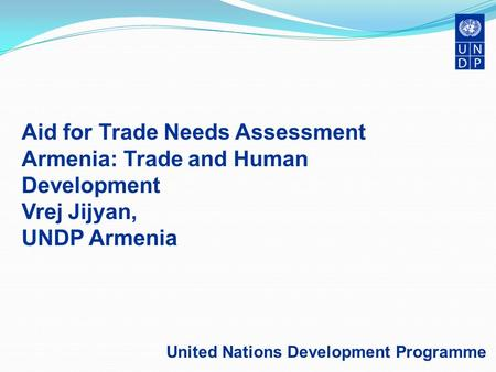 Aid for Trade Needs Assessment Armenia: Trade and Human Development Vrej Jijyan, UNDP Armenia United Nations Development Programme.