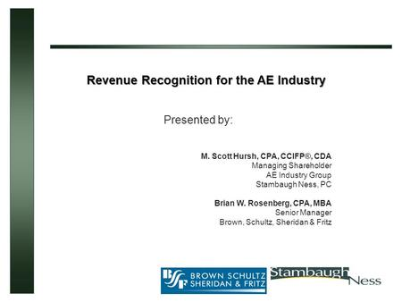 Revenue Recognition for the AE Industry Presented by: M. Scott Hursh, CPA, CCIFP®, CDA Managing Shareholder AE Industry Group Stambaugh Ness, PC Brian.