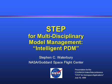 "STEP for Multi-Disciplinary Model Management: ""Intelligent PDM"" Stephen C. Waterbury NASA/Goddard Space Flight Center Presentation for the ESA/NASA Video/Teleconference."