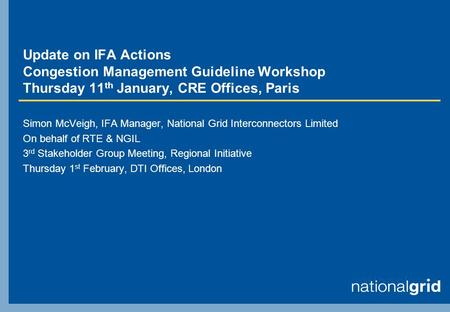 Update on IFA Actions Congestion Management Guideline Workshop Thursday 11 th January, CRE Offices, Paris Simon McVeigh, IFA Manager, National Grid Interconnectors.