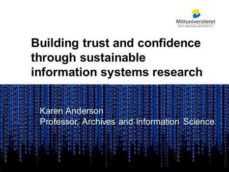 Mittuniversitetet Building trust and confidence through sustainable information systems research Karen Anderson Professor, Archives and Information Science.