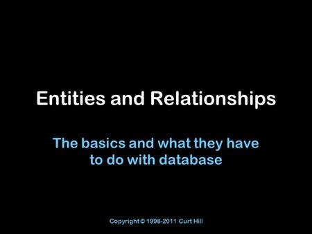 Copyright © 1998-2011 Curt Hill Entities and Relationships The basics and what they have to do with database.