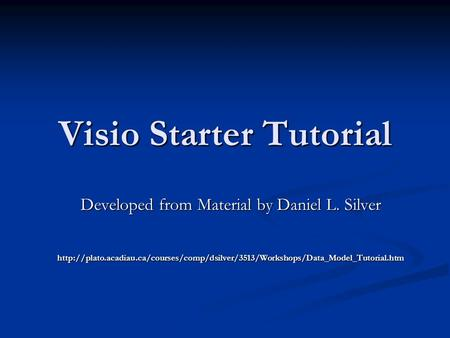 Visio Starter Tutorial Developed from Material by Daniel L. Silver