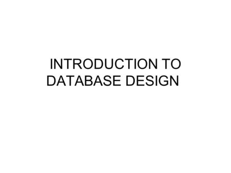 "INTRODUCTION TO DATABASE DESIGN. Definitions Database Models: Conceptual, Logical, Physical Conceptual: ""big picture"" overview of data and relationships."