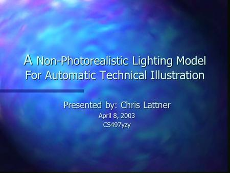 A Non-Photorealistic Lighting Model For Automatic Technical Illustration Presented by: Chris Lattner April 8, 2003 CS497yzy.