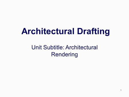 1 Architectural Drafting Unit Subtitle: Architectural Rendering.