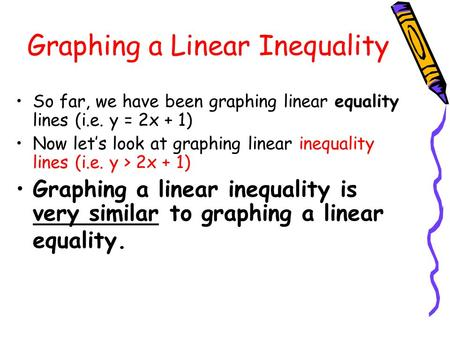 Graphing a Linear Inequality So far, we have been graphing linear equality lines (i.e. y = 2x + 1) Now let's look at graphing linear inequality lines (i.e.
