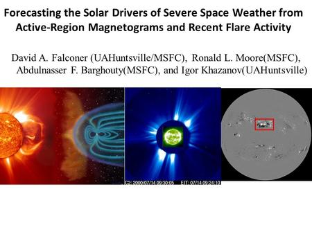 Forecasting the Solar Drivers of Severe Space Weather from Active-Region Magnetograms and Recent Flare Activity David A. Falconer (UAHuntsville/MSFC),