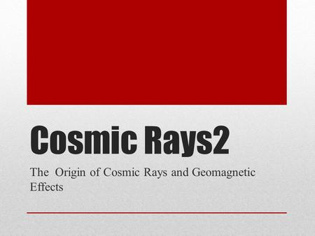 Cosmic Rays2 The Origin of Cosmic Rays and Geomagnetic Effects.