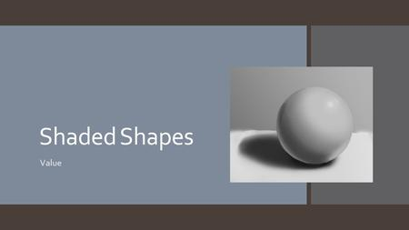 Shaded Shapes Value.  Value- the lightness or darkness of an image. Value is also called Tone  Shading- Creating depth in an image by varying levels.