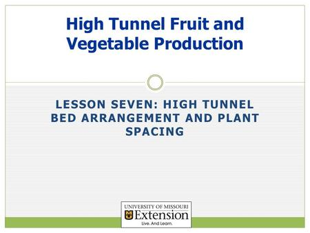 LESSON SEVEN: HIGH TUNNEL BED ARRANGEMENT AND PLANT SPACING High Tunnel Fruit and Vegetable Production.