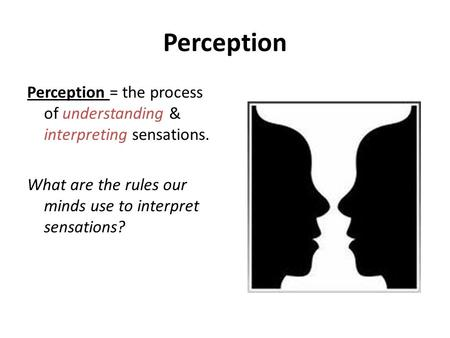 Perception Perception = the process of understanding & interpreting sensations. What are the rules our minds use to interpret sensations?
