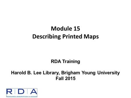 Module 15 Describing Printed Maps RDA Training Harold B. Lee Library, Brigham Young University Fall 2015.