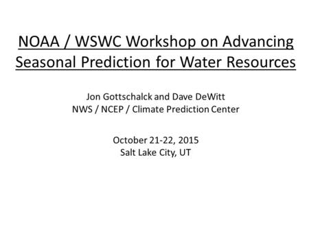 NOAA / WSWC Workshop on Advancing Seasonal Prediction for Water Resources Jon Gottschalck and Dave DeWitt NWS / NCEP / Climate Prediction Center October.
