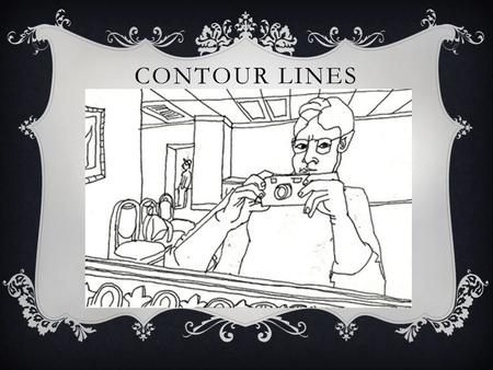 "CONTOUR LINES.  means outline""  presents exterior edges of objects  A plain contour has a clean, connected line, no shading and emphasizes an open."