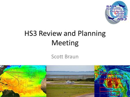 HS3 Review and Planning Meeting Scott Braun. Goals of Meeting Review 2012 campaign – Initial science results – Lessons learned Prepare for 2013 campaign.