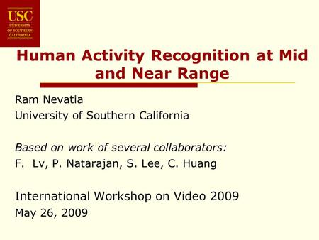 Human Activity Recognition at Mid and Near Range Ram Nevatia University of Southern California Based on work of several collaborators: F. Lv, P. Natarajan,