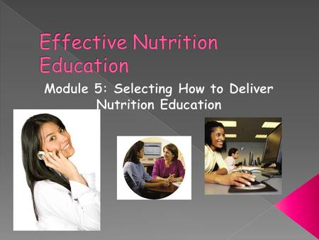 Effective nutrition educators use a variety of methods to deliver their message › Face-to-Face—either individual or in group › Electronic—web-based,