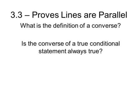 3.3 – Proves Lines are Parallel What is the definition of a converse? Is the converse of a true conditional statement always true?