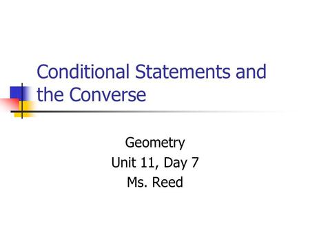Conditional Statements and the Converse Geometry Unit 11, Day 7 Ms. Reed.