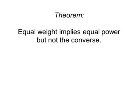 Theorem: Equal weight implies equal power but not the converse.