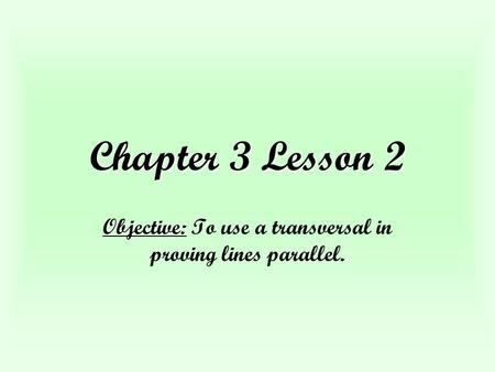 Chapter 3 Lesson 2 Objective: Objective: To use a transversal in proving lines parallel.