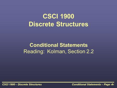 Conditional Statements – Page 1CSCI 1900 – Discrete Structures CSCI 1900 Discrete Structures Conditional Statements Reading: Kolman, Section 2.2.