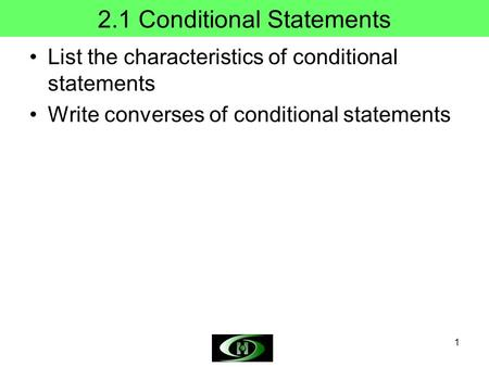 1 2.1 Conditional Statements List the characteristics of conditional statements Write converses of conditional statements.