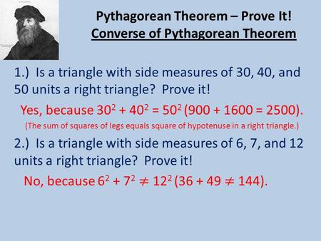 Pythagorean Theorem – Prove It! Converse of Pythagorean Theorem 1.) Is a triangle with side measures of 30, 40, and 50 units a right triangle? Prove it!