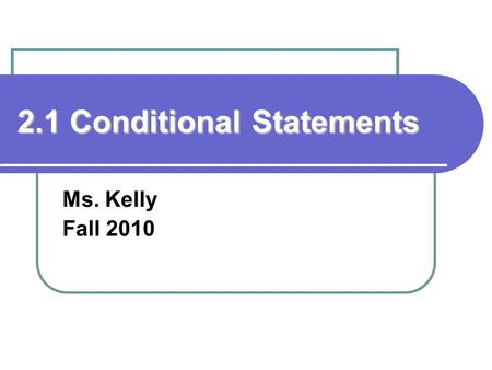 2.1 Conditional Statements Ms. Kelly Fall 2010. Standards/Objectives: Students will learn and apply geometric concepts. Objectives: Recognize the hypothesis.