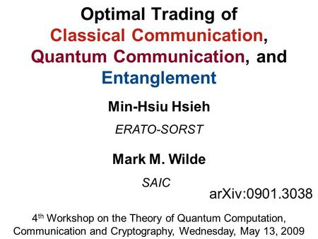 Optimal Trading of Classical Communication, Quantum Communication, and Entanglement Mark M. Wilde arXiv:0901.3038 ERATO-SORST Min-Hsiu Hsieh 4 th Workshop.