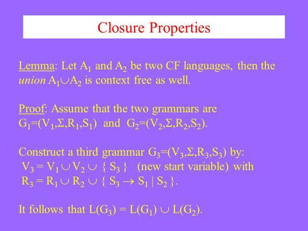 Closure Properties Lemma: Let A 1 and A 2 be two CF languages, then the union A 1  A 2 is context free as well. Proof: Assume that the two grammars are.