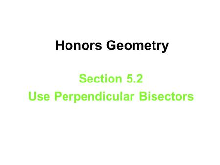 Honors Geometry Section 5.2 Use Perpendicular Bisectors.