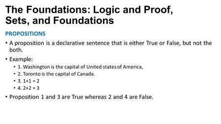 The Foundations: Logic and Proof, Sets, and Foundations PROPOSITIONS A proposition is a declarative sentence that is either True or False, but not the.