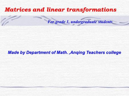 Matrices and linear transformations For grade 1, undergraduate students For grade 1, undergraduate students Made by Department of Math.,Anqing Teachers.