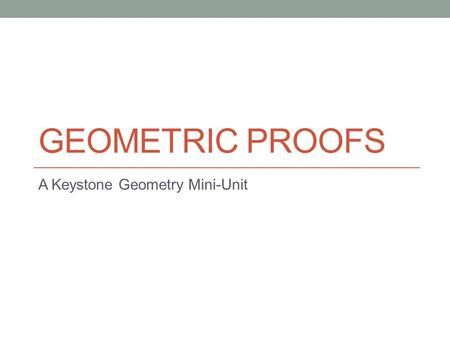 "GEOMETRIC PROOFS A Keystone Geometry Mini-Unit. Geometric Proofs – An Intro Why do we have to learn ""Proofs""? A proof is an argument, a justification,"