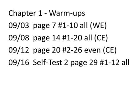 Chapter 1 - Warm-ups 09/03 page 7 #1-10 all (WE) 09/08 page 14 #1-20 all (CE) 09/12 page 20 #2-26 even (CE) 09/16 Self-Test 2 page 29 #1-12 all.
