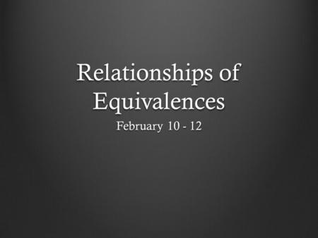 Relationships of Equivalences February 10 - 12. Observe Relationship How two things relate to each other Mathematical A=A or ~A=~A Logically A=A, E=E,