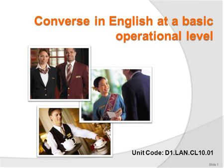 Unit Code: D1.LAN.CL10.01 Slide 1. Converse in English at a basic operational level This Unit comprises six Elements:  Participate in simple conversations.